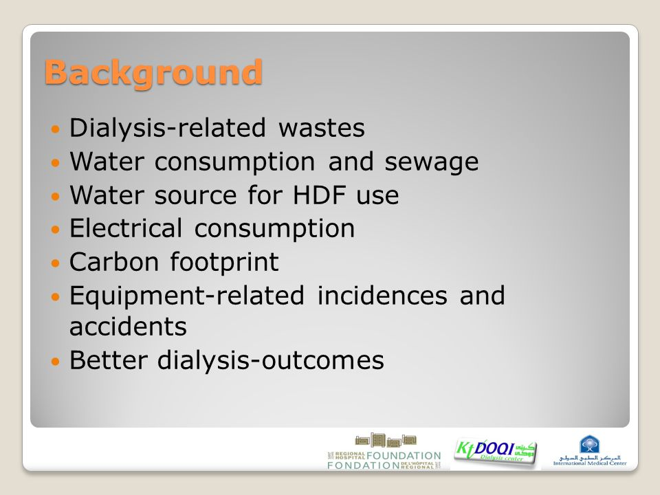 Background Dialysis-related wastes Water consumption and sewage Water source for HDF use Electrical consumption Carbon footprint Equipment-related incidences and accidents Better dialysis-outcomes