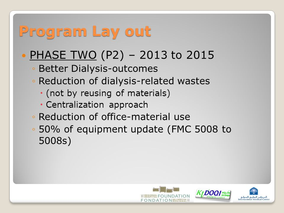 Program Lay out PHASE TWO (P2) – 2013 to 2015 ◦Better Dialysis-outcomes ◦Reduction of dialysis-related wastes  (not by reusing of materials)  Centralization approach ◦Reduction of office-material use ◦50% of equipment update (FMC 5008 to 5008s)