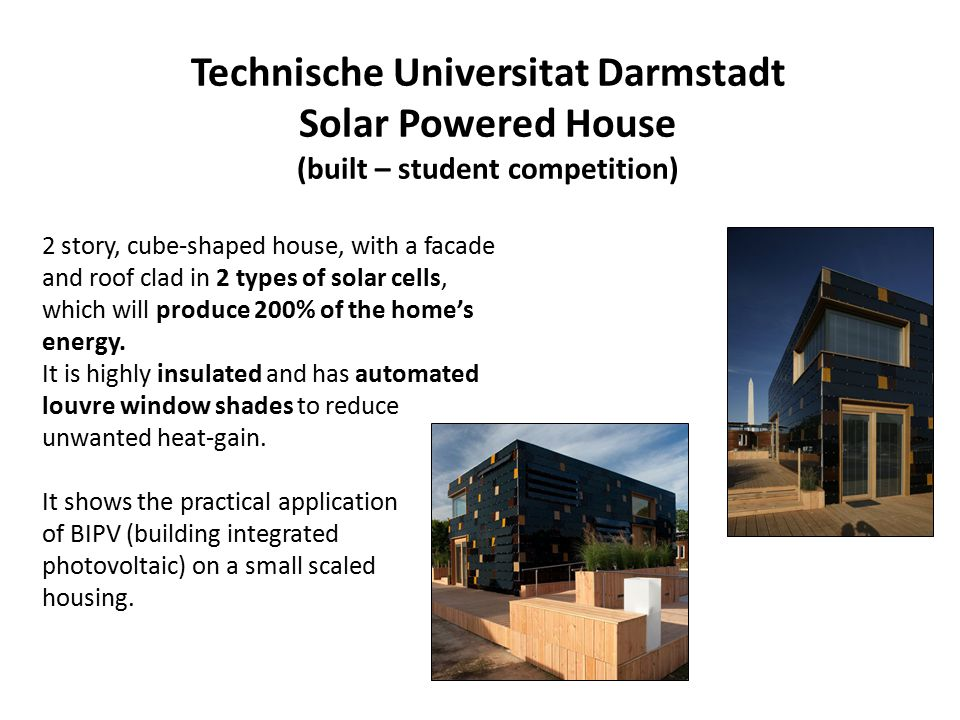 Technische Universitat Darmstadt Solar Powered House (built – student competition) 2 story, cube-shaped house, with a facade and roof clad in 2 types of solar cells, which will produce 200% of the home's energy.