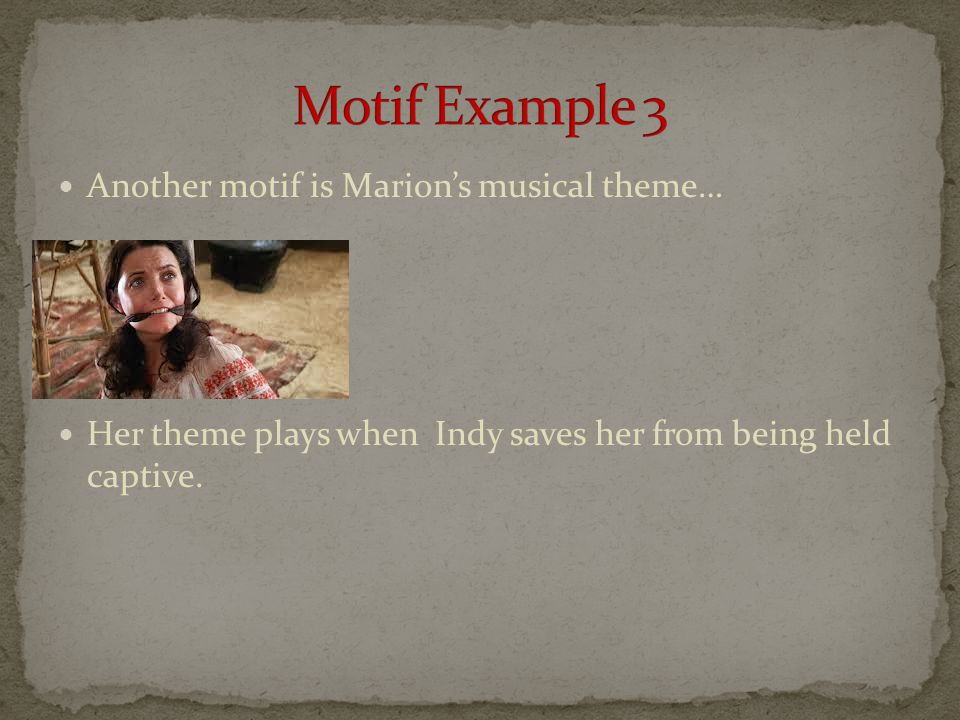 Another motif is Marion's musical theme… Her theme plays when Indy saves her from being held captive.