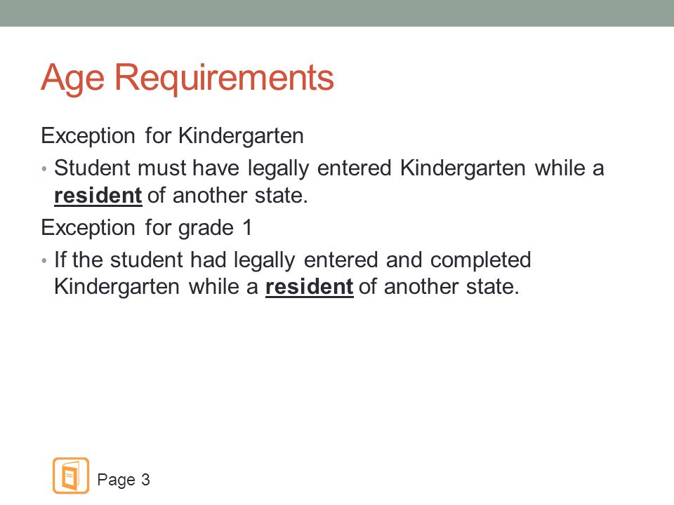 Age Requirements Exception for Kindergarten Student must have legally entered Kindergarten while a resident of another state.