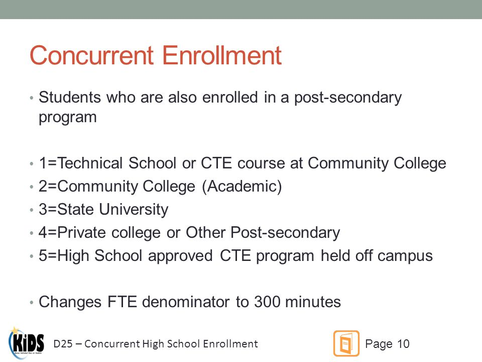 Concurrent Enrollment Students who are also enrolled in a post-secondary program 1=Technical School or CTE course at Community College 2=Community College (Academic) 3=State University 4=Private college or Other Post-secondary 5=High School approved CTE program held off campus Changes FTE denominator to 300 minutes D25 – Concurrent High School Enrollment Page 10
