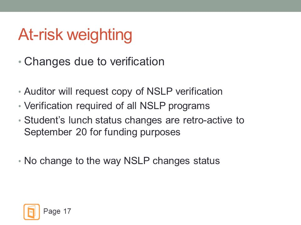 At-risk weighting Changes due to verification Auditor will request copy of NSLP verification Verification required of all NSLP programs Student's lunch status changes are retro-active to September 20 for funding purposes No change to the way NSLP changes status Page 17