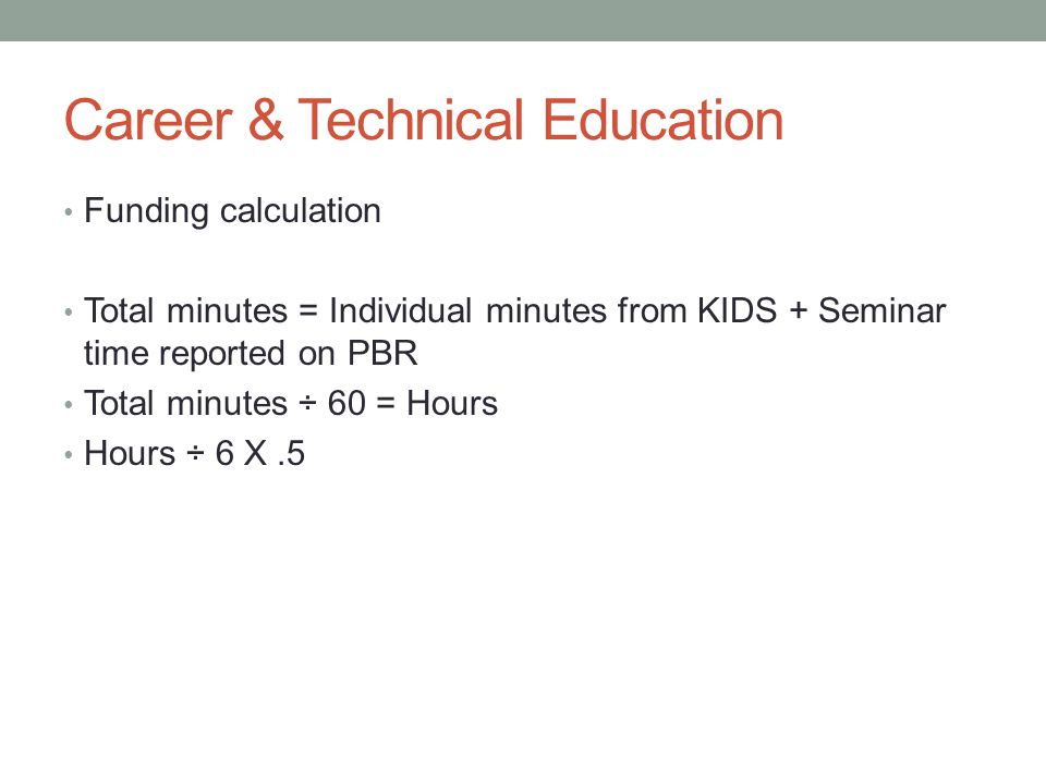 Career & Technical Education Funding calculation Total minutes = Individual minutes from KIDS + Seminar time reported on PBR Total minutes ÷ 60 = Hours Hours ÷ 6 X.5