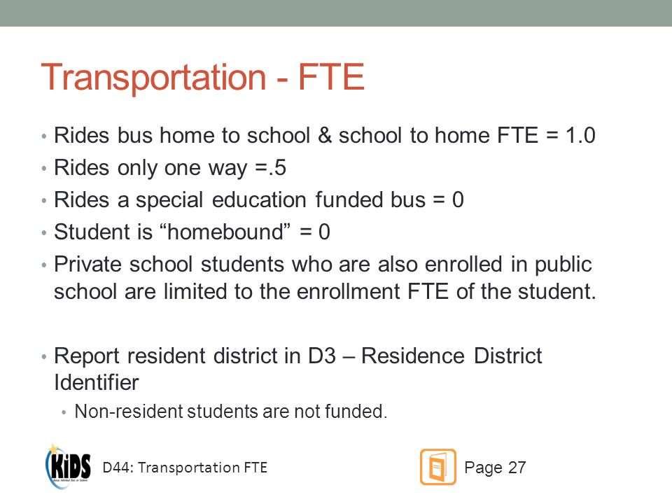 Transportation - FTE Rides bus home to school & school to home FTE = 1.0 Rides only one way =.5 Rides a special education funded bus = 0 Student is homebound = 0 Private school students who are also enrolled in public school are limited to the enrollment FTE of the student.