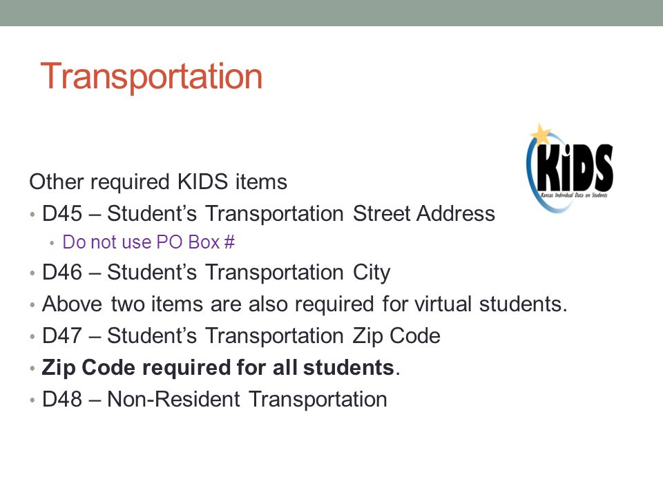 Transportation Other required KIDS items D45 – Student's Transportation Street Address Do not use PO Box # D46 – Student's Transportation City Above two items are also required for virtual students.