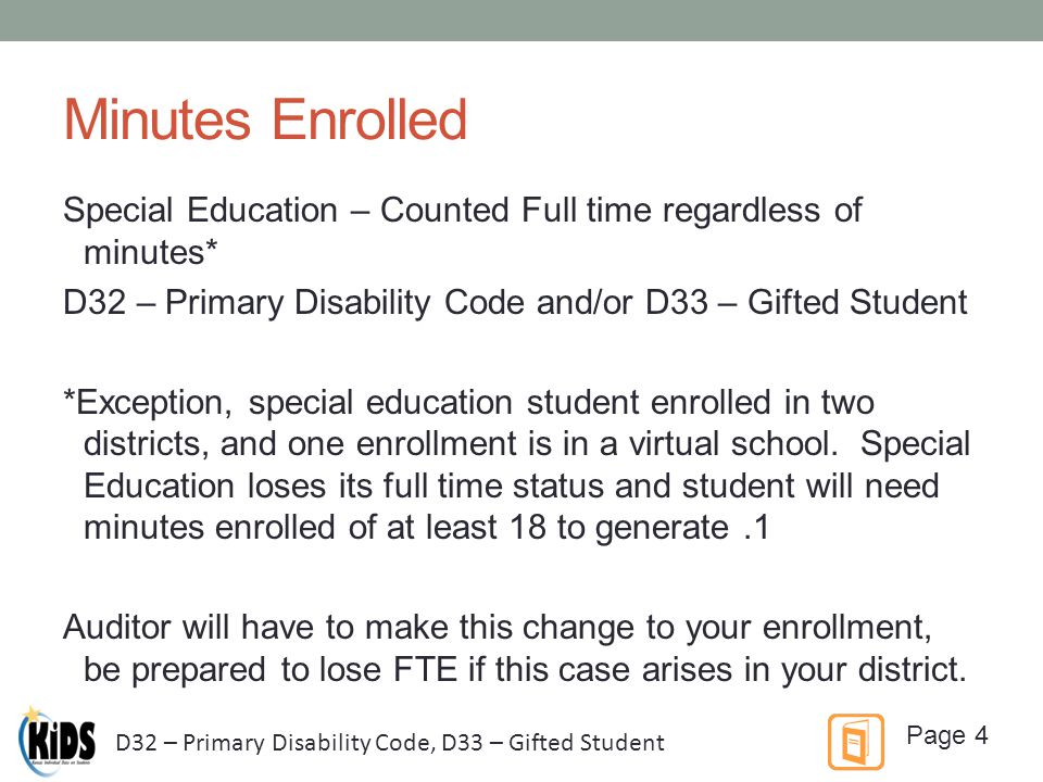 Minutes Enrolled Special Education – Counted Full time regardless of minutes* D32 – Primary Disability Code and/or D33 – Gifted Student *Exception, special education student enrolled in two districts, and one enrollment is in a virtual school.