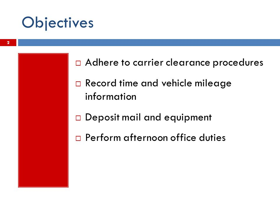 Objectives  Adhere to carrier clearance procedures  Record time and vehicle mileage information  Deposit mail and equipment  Perform afternoon off