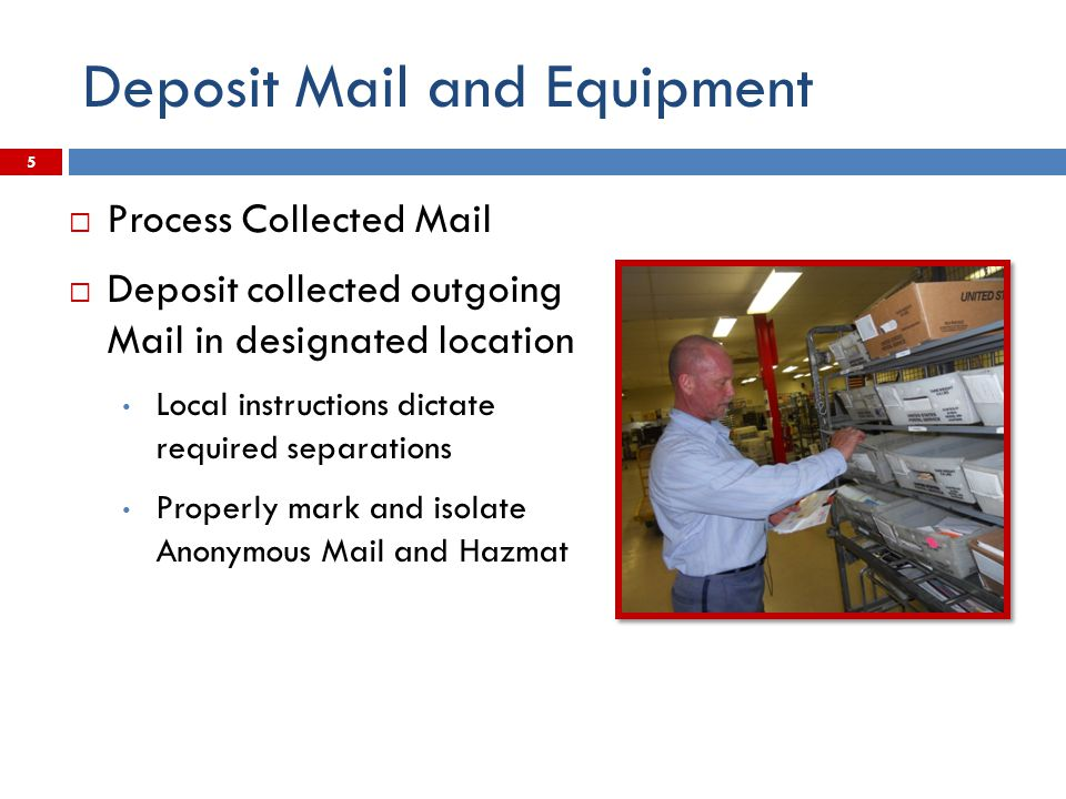 Deposit Mail and Equipment  Process Collected Mail  Deposit collected outgoing Mail in designated location Local instructions dictate required separ