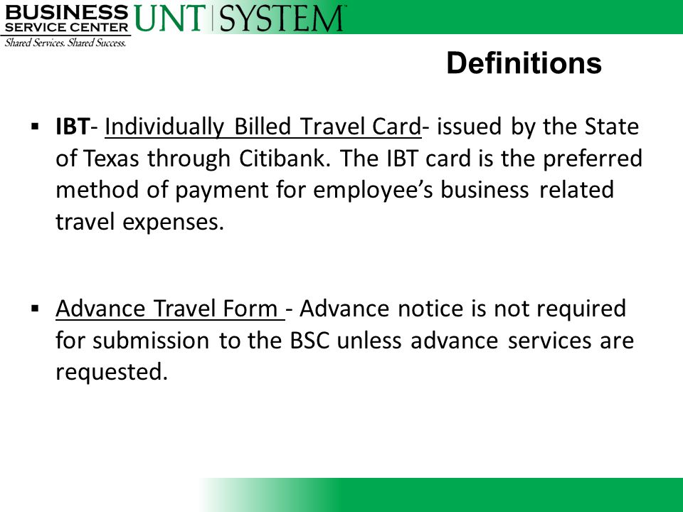 Definitions  IBT- Individually Billed Travel Card- issued by the State of Texas through Citibank. The IBT card is the preferred method of payment for