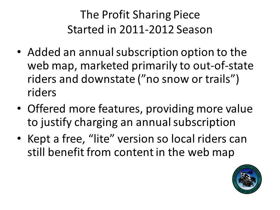 The Profit Sharing Piece Over 32,000 visits in website for 2010-2011 season, with 5 counties worth of trails Projecting 100,000 annual visitors once web map is statewide Annual subscription set at $40, from Dec - Mar Free until December and free after March 75% of annual subscription revenue returned back to clubs for trail maintenance