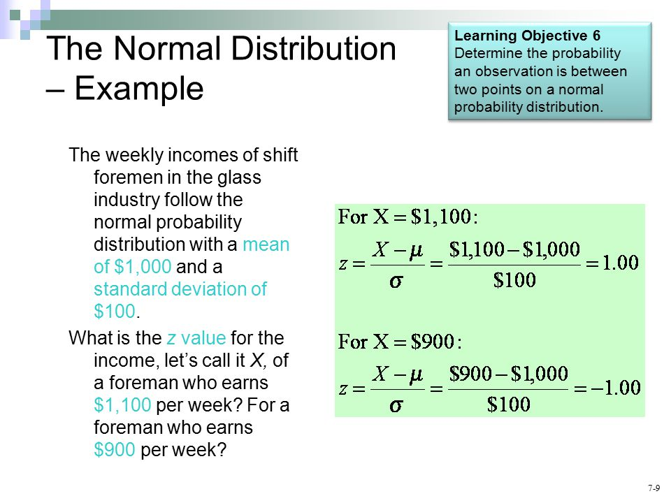 The Normal Distribution – Example The weekly incomes of shift foremen in the glass industry follow the normal probability distribution with a mean of $1,000 and a standard deviation of $100.