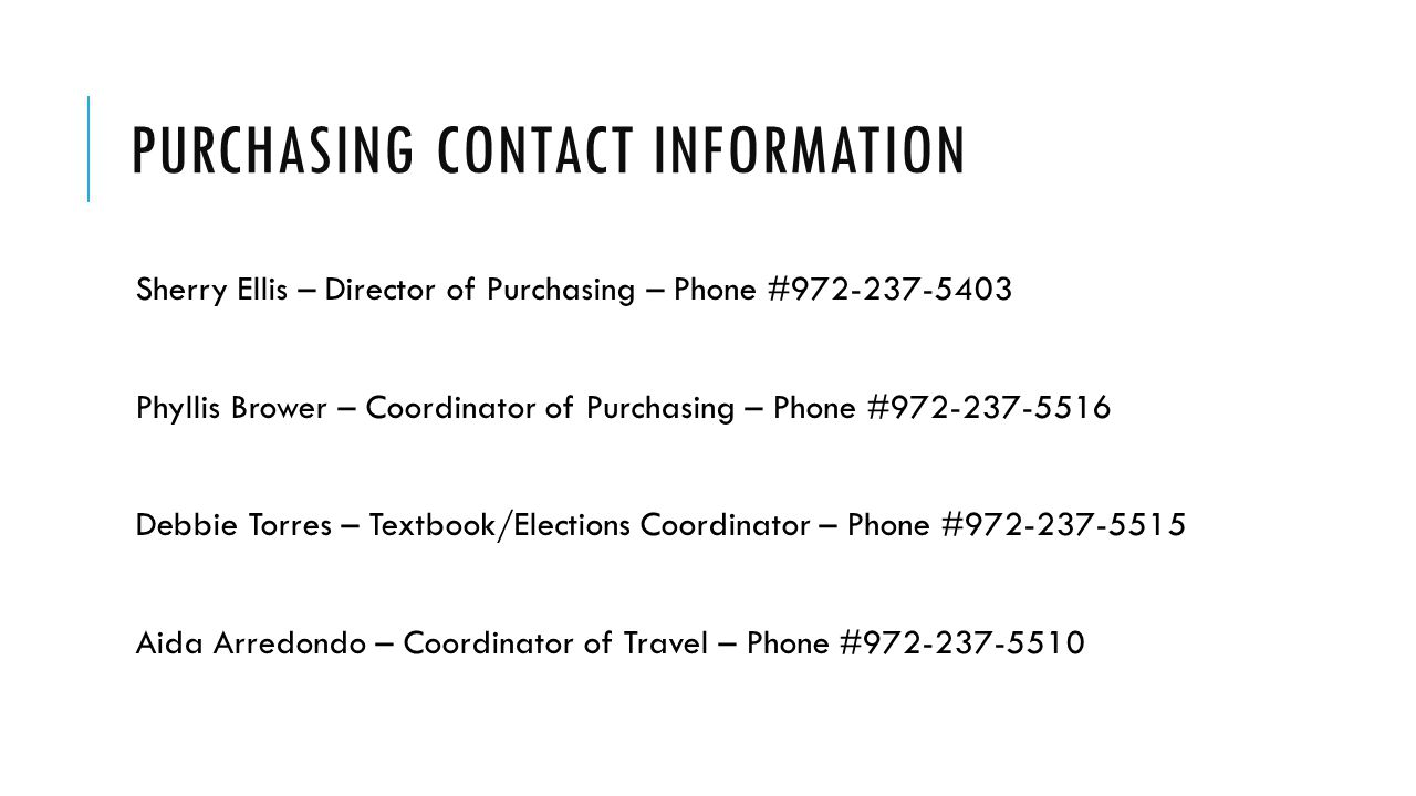 PURCHASING CONTACT INFORMATION Sherry Ellis – Director of Purchasing – Phone #972-237-5403 Phyllis Brower – Coordinator of Purchasing – Phone #972-237-5516 Debbie Torres – Textbook/Elections Coordinator – Phone #972-237-5515 Aida Arredondo – Coordinator of Travel – Phone #972-237-5510