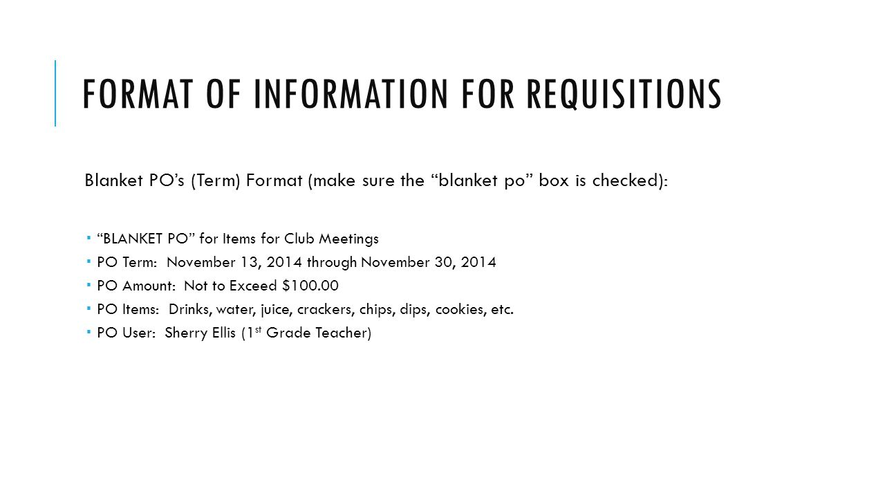 FORMAT OF INFORMATION FOR REQUISITIONS (CONTINUED) Blanket PO's (Non-Term) Format: (make sure the blanket po box is checked)  BLANKET PO for Items for Club Meetings  PO Amount: Not to Exceed $100.00  PO Items: Drinks, water, juice, crackers, chips, dips, cookies, etc.