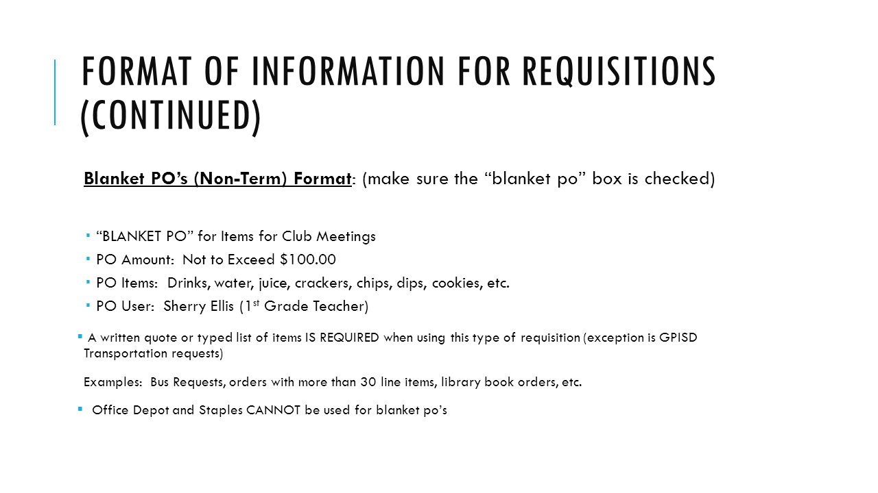 FORMAT OF INFORMATION FOR REQUISITIONS (CONTINUED) Blanket PO's (Non-Term) Format: (make sure the blanket po box is checked)  BLANKET PO for Items for Club Meetings  PO Amount: Not to Exceed $100.00  PO Items: Drinks, water, juice, crackers, chips, dips, cookies, etc.