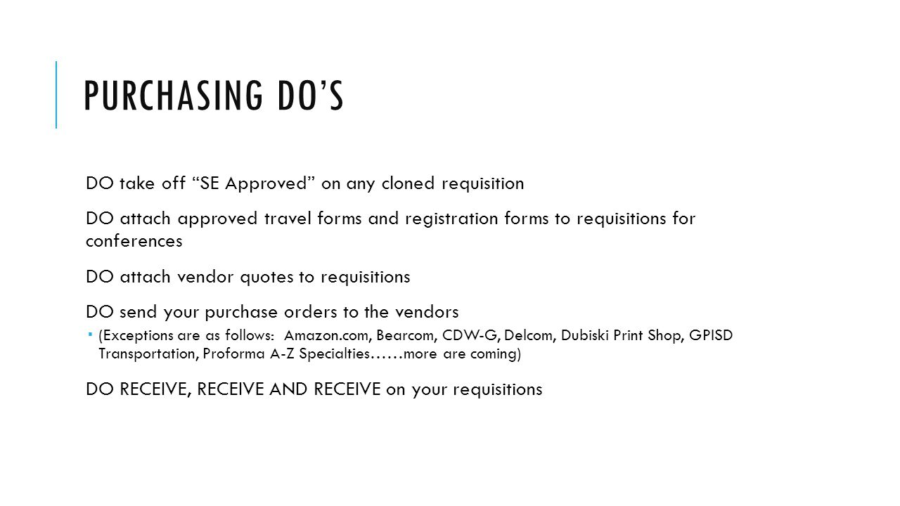 PURCHASING DON'TS DON'T order anything (service or item) without a purchase order in place DON'T let your staff order anything without a purchase order (they are not entitled to reimbursement) DON'T hold electronic receiving because of a back-ordered item (you need to receive on the items you have physically received) DON'T receive on DP or Commerce Bank Purchase Orders – Aida Arredondo will receive on these.