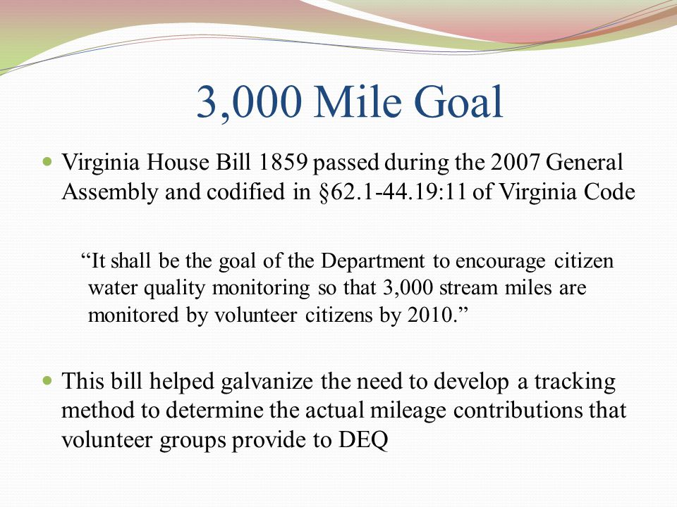 3,000 Mile Goal Virginia House Bill 1859 passed during the 2007 General Assembly and codified in §62.1-44.19:11 of Virginia Code It shall be the goal of the Department to encourage citizen water quality monitoring so that 3,000 stream miles are monitored by volunteer citizens by 2010. This bill helped galvanize the need to develop a tracking method to determine the actual mileage contributions that volunteer groups provide to DEQ