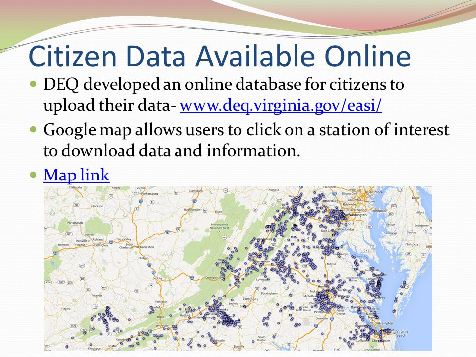 Citizen Data Available Online DEQ developed an online database for citizens to upload their data- www.deq.virginia.gov/easi/www.deq.virginia.gov/easi/ Google map allows users to click on a station of interest to download data and information.