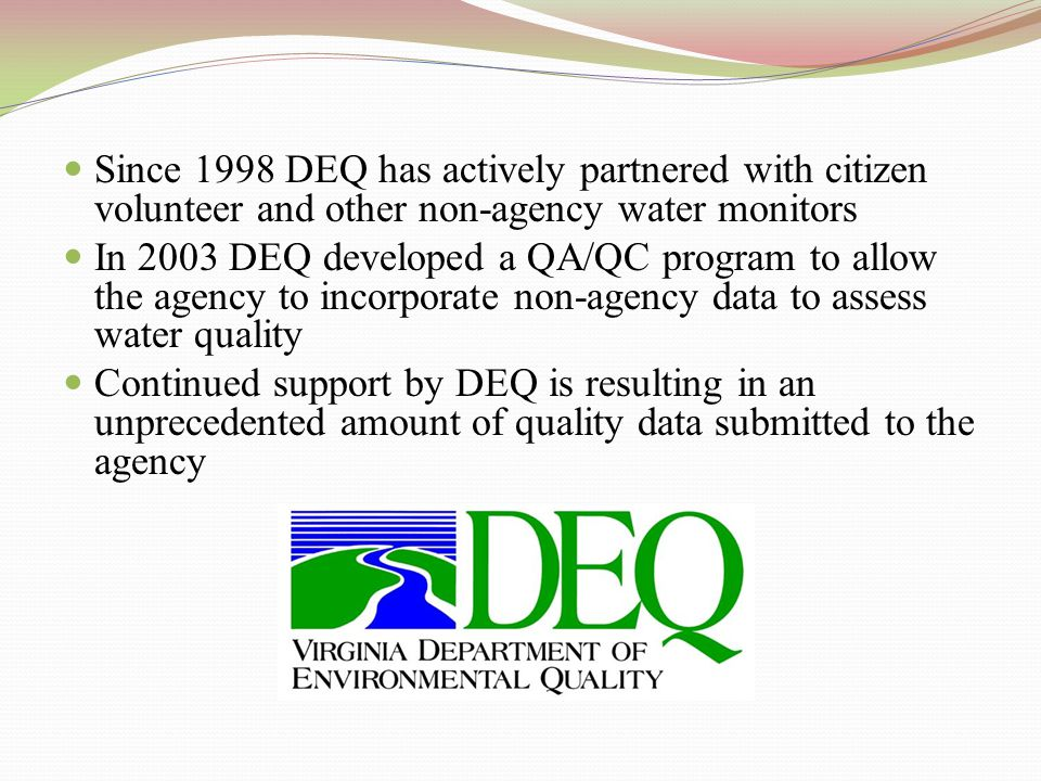 Since 1998 DEQ has actively partnered with citizen volunteer and other non-agency water monitors In 2003 DEQ developed a QA/QC program to allow the agency to incorporate non-agency data to assess water quality Continued support by DEQ is resulting in an unprecedented amount of quality data submitted to the agency