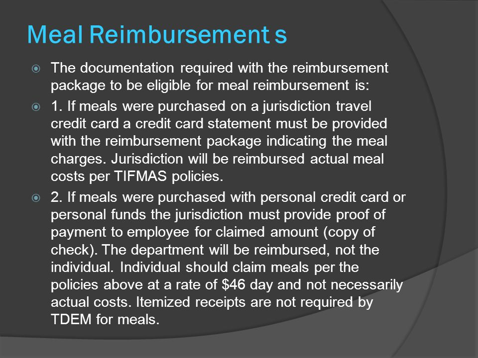 Meal Reimbursement s  The documentation required with the reimbursement package to be eligible for meal reimbursement is:  1. If meals were purchase