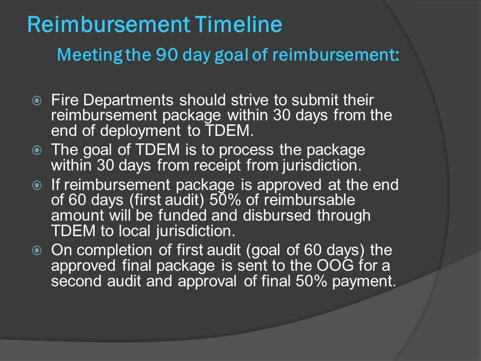 Reimbursement Timeline Meeting the 90 day goal of reimbursement:  Fire Departments should strive to submit their reimbursement package within 30 days from the end of deployment to TDEM.