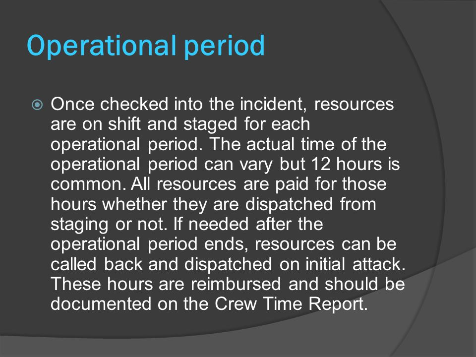 Operational period  Once checked into the incident, resources are on shift and staged for each operational period.