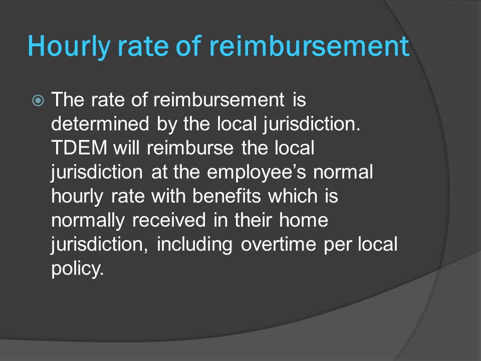 Hourly rate of reimbursement  The rate of reimbursement is determined by the local jurisdiction. TDEM will reimburse the local jurisdiction at the em