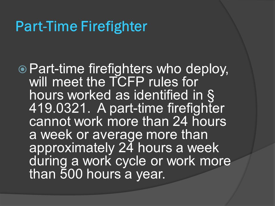 Part-Time Firefighter  Part-time firefighters who deploy, will meet the TCFP rules for hours worked as identified in § 419.0321.