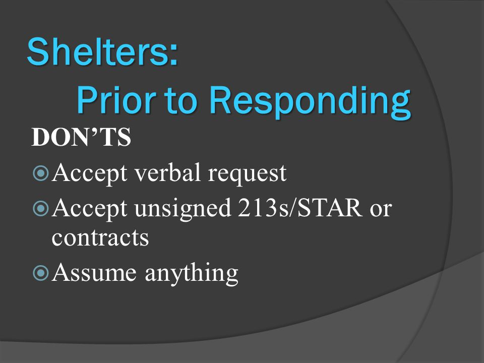 Shelters: Prior to Responding DON'TS  Accept verbal request  Accept unsigned 213s/STAR or contracts  Assume anything