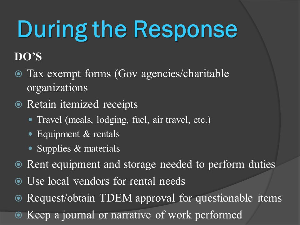During the Response DO'S  Tax exempt forms (Gov agencies/charitable organizations  Retain itemized receipts Travel (meals, lodging, fuel, air travel, etc.) Equipment & rentals Supplies & materials  Rent equipment and storage needed to perform duties  Use local vendors for rental needs  Request/obtain TDEM approval for questionable items  Keep a journal or narrative of work performed
