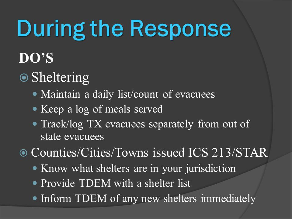 During the Response DO'S  Sheltering Maintain a daily list/count of evacuees Keep a log of meals served Track/log TX evacuees separately from out of state evacuees  Counties/Cities/Towns issued ICS 213/STAR Know what shelters are in your jurisdiction Provide TDEM with a shelter list Inform TDEM of any new shelters immediately