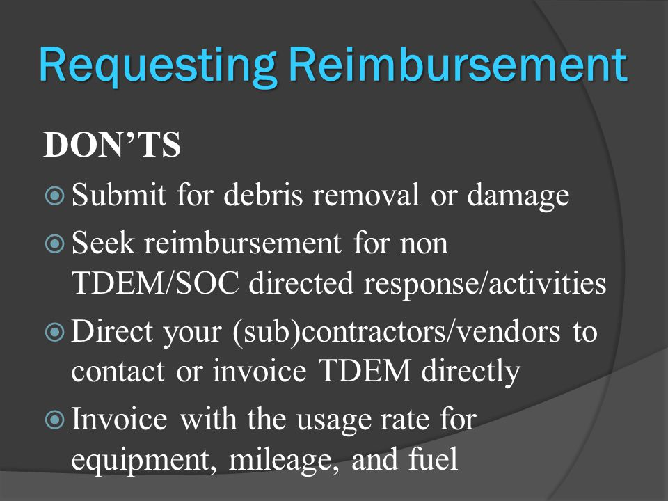 Requesting Reimbursement DON'TS  Submit for debris removal or damage  Seek reimbursement for non TDEM/SOC directed response/activities  Direct your