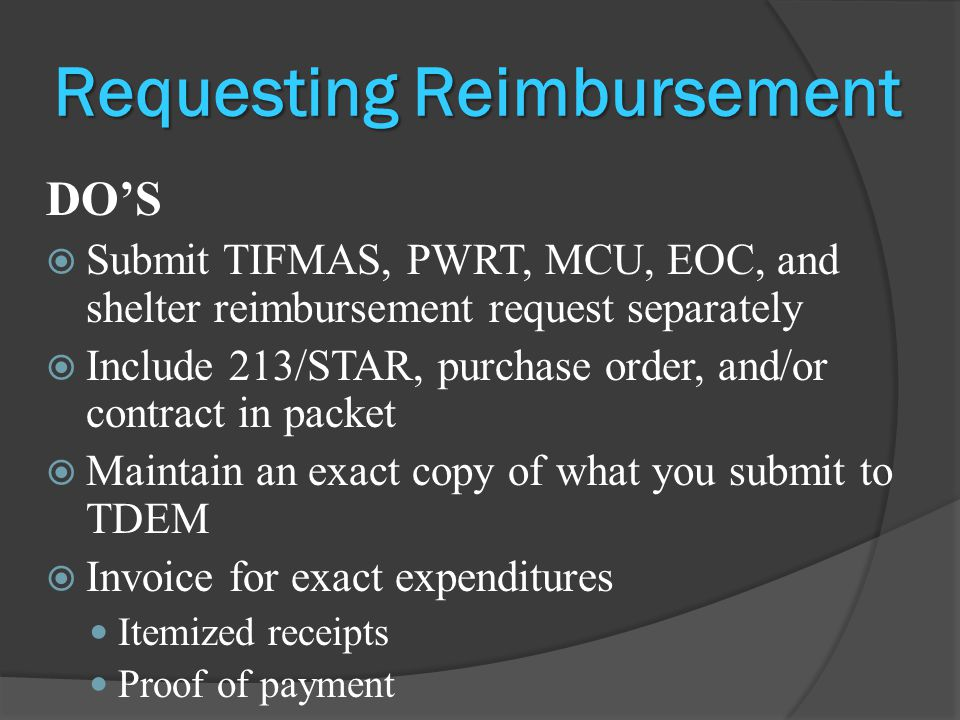 Requesting Reimbursement DO'S  Submit TIFMAS, PWRT, MCU, EOC, and shelter reimbursement request separately  Include 213/STAR, purchase order, and/or contract in packet  Maintain an exact copy of what you submit to TDEM  Invoice for exact expenditures Itemized receipts Proof of payment
