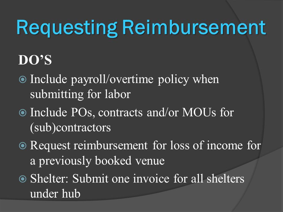 Requesting Reimbursement DO'S  Include payroll/overtime policy when submitting for labor  Include POs, contracts and/or MOUs for (sub)contractors  Request reimbursement for loss of income for a previously booked venue  Shelter: Submit one invoice for all shelters under hub