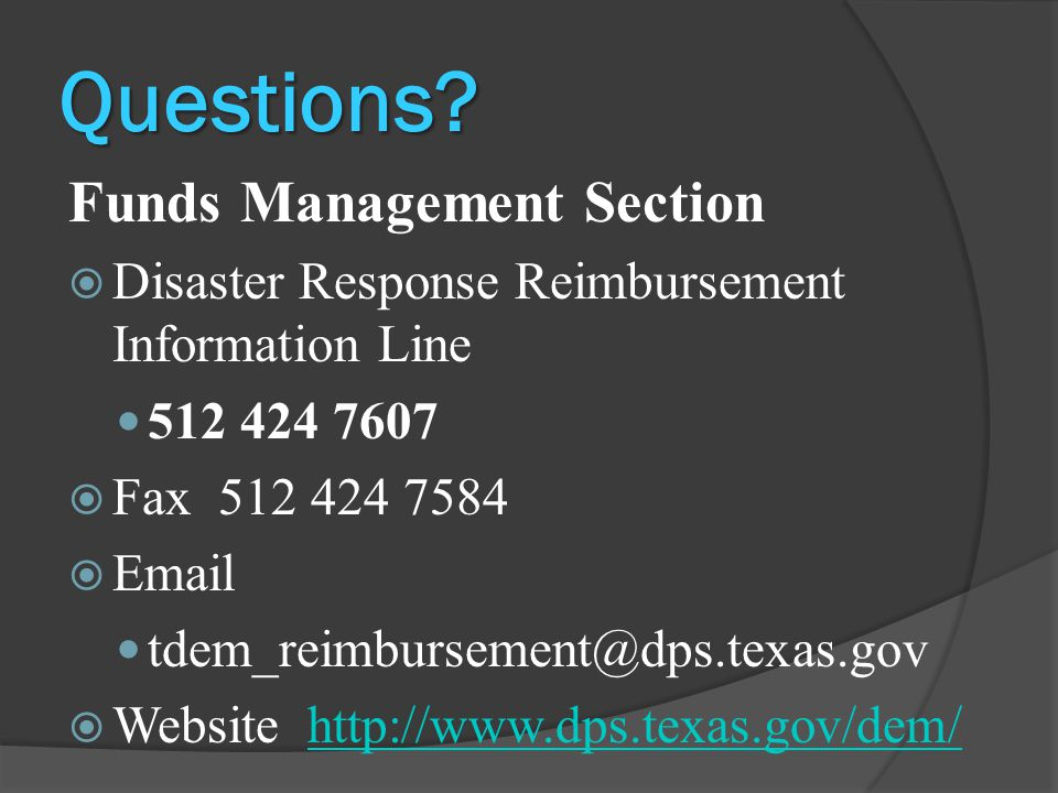 Questions? Funds Management Section  Disaster Response Reimbursement Information Line 512 424 7607  Fax 512 424 7584  Email tdem_reimbursement@dps.