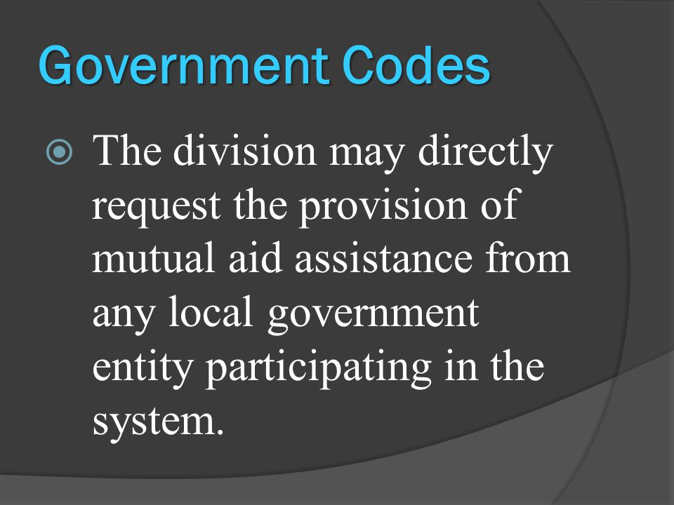 Government Codes  The division may directly request the provision of mutual aid assistance from any local government entity participating in the system.