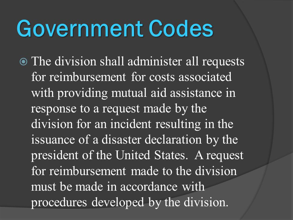 Government Codes  If the division requests the provision of assistance and the local government entity responds, the state shall reimburse the actual costs of providing assistance, including costs for personnel, operation and maintenance of equipment, damaged equipment, food, lodging, and transportation, incurred by the responding local government entity.