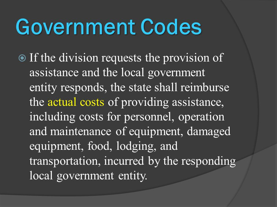 Government Codes  If the division requests the provision of assistance and the local government entity responds, the state shall reimburse the actual costs of providing assistance, including costs for personnel, operation and maintenance of equipment, damaged equipment, food, lodging, and transportation, incurred by the responding local government entity.