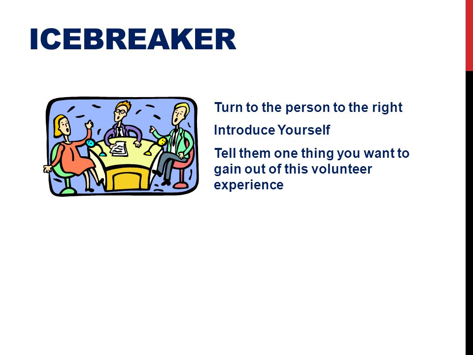 ICEBREAKER Turn to the person to the right Introduce Yourself Tell them one thing you want to gain out of this volunteer experience