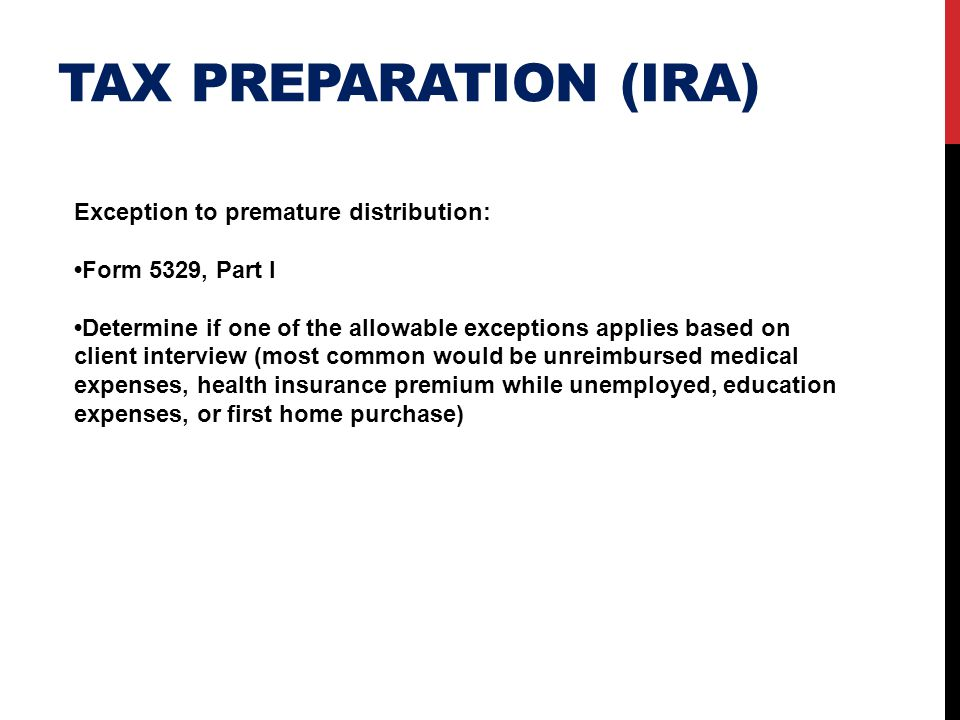TAX PREPARATION (IRA) Exception to premature distribution: Form 5329, Part I Determine if one of the allowable exceptions applies based on client inte