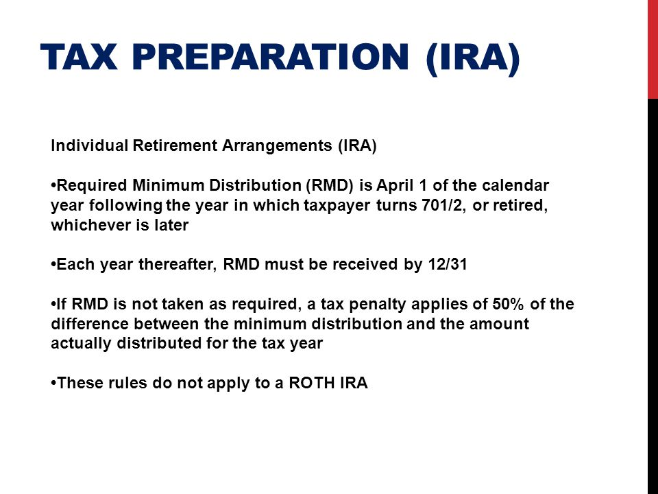 TAX PREPARATION (IRA) Individual Retirement Arrangements (IRA) Required Minimum Distribution (RMD) is April 1 of the calendar year following the year