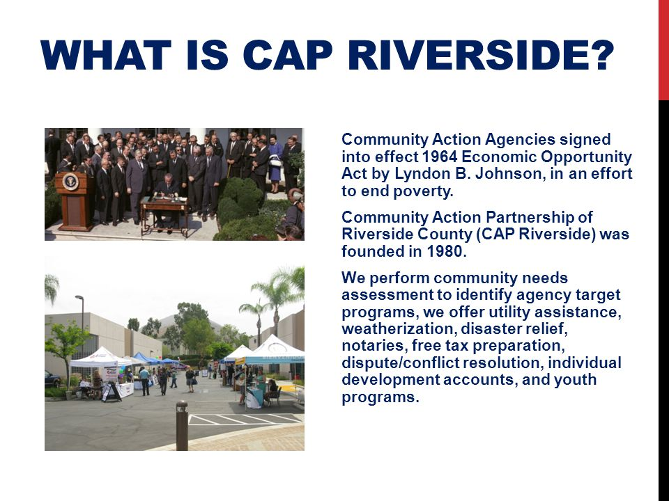 WHAT IS CAP RIVERSIDE? Community Action Agencies signed into effect 1964 Economic Opportunity Act by Lyndon B. Johnson, in an effort to end poverty. C