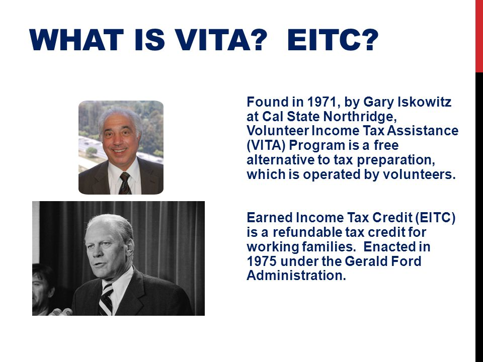 WHAT IS VITA? EITC? Found in 1971, by Gary Iskowitz at Cal State Northridge, Volunteer Income Tax Assistance (VITA) Program is a free alternative to t