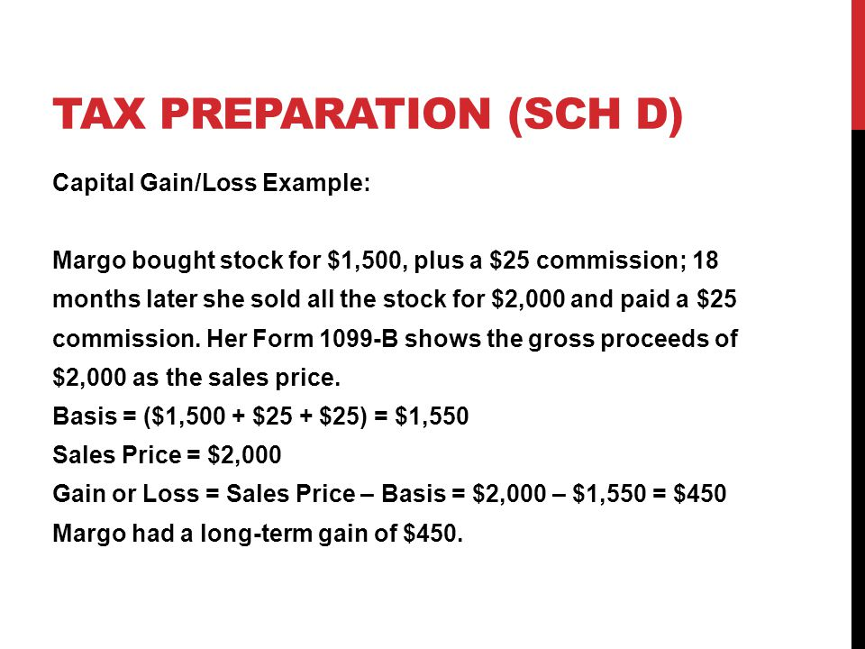 TAX PREPARATION (SCH D) Capital Gain/Loss Example: Margo bought stock for $1,500, plus a $25 commission; 18 months later she sold all the stock for $2
