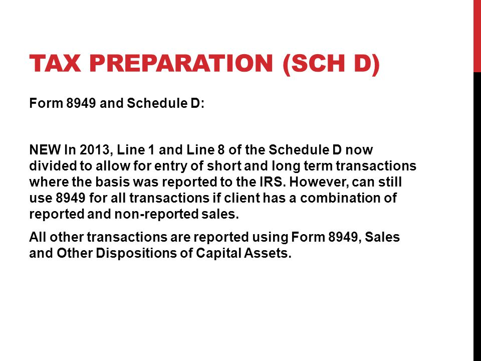 TAX PREPARATION (SCH D) Form 8949 and Schedule D: NEW In 2013, Line 1 and Line 8 of the Schedule D now divided to allow for entry of short and long te