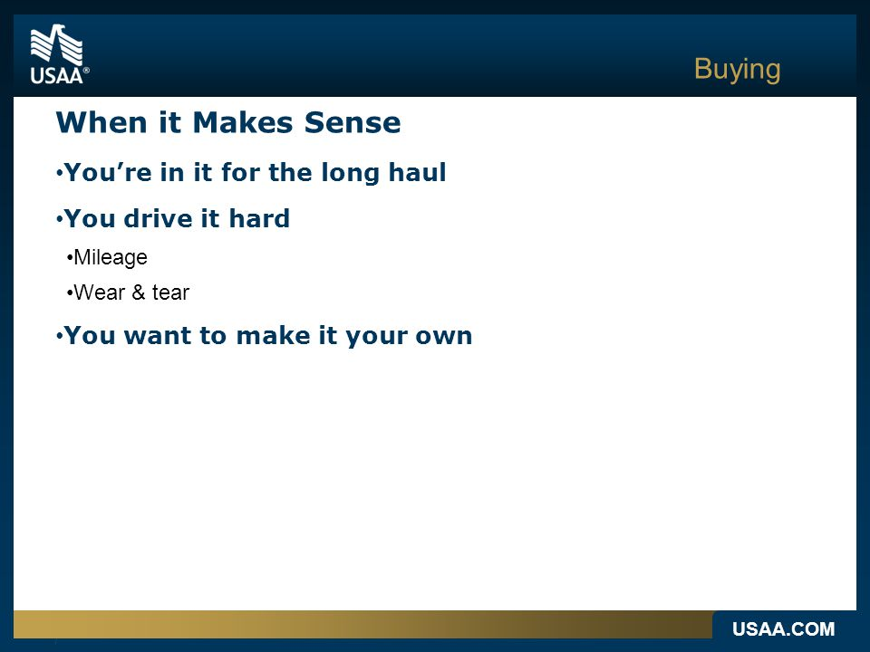 USAA.COM Buying When it Makes Sense You're in it for the long haul You drive it hard Mileage Wear & tear You want to make it your own