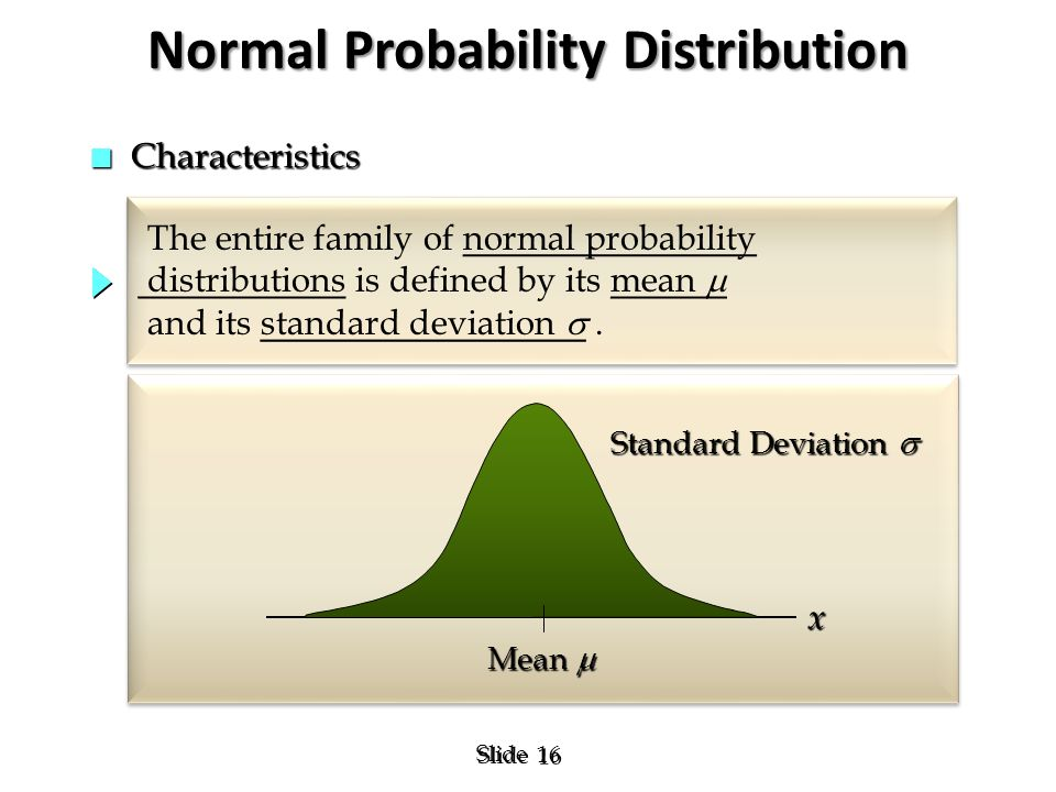 16 Slide The entire family of normal probability distributions is defined by its mean  and its standard deviation . The entire family of normal prob