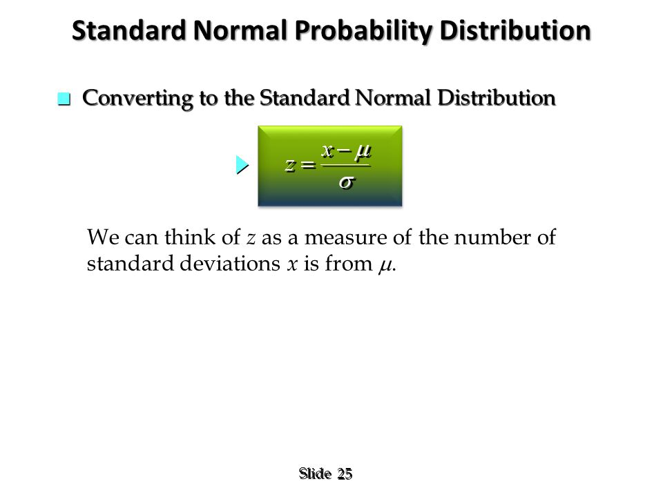 25 Slide n Converting to the Standard Normal Distribution Standard Normal Probability Distribution We can think of z as a measure of the number of sta