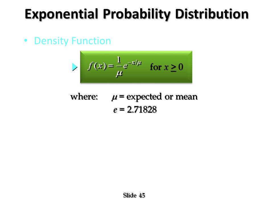 45 Slide Exponential Probability Distribution Density Function where:  = expected or mean e = 2.71828 e = 2.71828 for x > 0