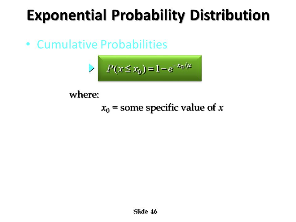 46 Slide Exponential Probability Distribution Cumulative Probabilities where: x 0 = some specific value of x x 0 = some specific value of x